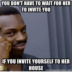 I'm a fucking genius - you don't have to wait for her to invite you if you invite yourself to her house