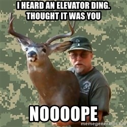 Chuck Testa Nope - I heard an elevator diNg. Thought it was you Noooope