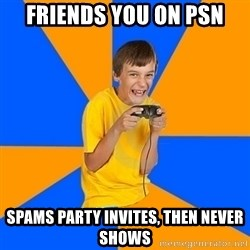 Annoying Gamer Kid - friends you on psn spams party invites, then never shows