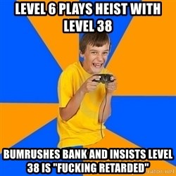 """Annoying Gamer Kid - level 6 plays heist with level 38 bumrushes bank and insists level 38 is """"fucking retarded"""""""