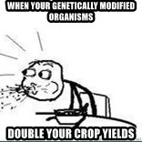 Cereal Guy Spit - when your genetically modified organisms double your crop yields