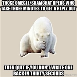Bad RPer Polar Bear - those omegle/shamchat rpers who take three minutes to get a reply out then quit if you don't write one back in thirty seconds