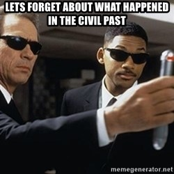 men in black - Lets forget about what happened in the civil past