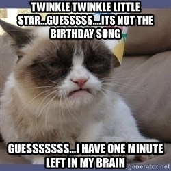 Birthday Grumpy Cat - Twinkle Twinkle little star...guesssss....its not the birthday song guesssssss...i have one minute left in my brain