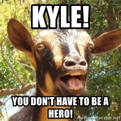 Illogical Goat - Kyle! You don't have to be a hero!