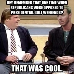 Chris Farley  - Hey, remember that one time when republicans were opposed to presidential golf weekends? That was cool.
