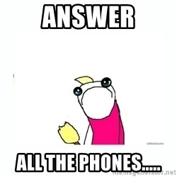 sad do all the things - answer all the phones.....