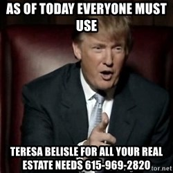 Donald Trump - As of Today Everyone Must use  Teresa Belisle for all your Real estate needs 615-969-2820