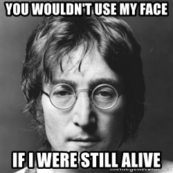 John Lennon - You wouldn't use my face if I were still alive