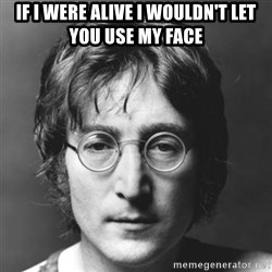John Lennon - If I were alive I wouldn't let you use my face