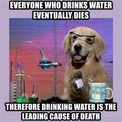 Dog Scientist - Everyone who drinks water eventually dies Therefore drinking water is the leading cause of death