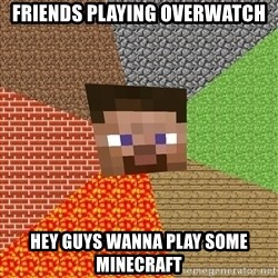 Minecraft Guy - friends playing overwatch hey guys wanna play some minecraft