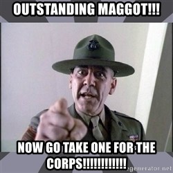 R. Lee Ermey - OUTSTANDING MAGGOT!!! Now go take one for the corps!!!!!!!!!!!!