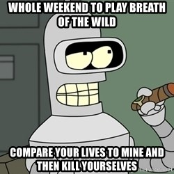 Bender - WHOLE weekend TO play BREATH OF THE wild  COMPARE YOUR LIVES TO MINE and THEN kill yourselves