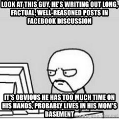 computer guy - Look at this guy, he's writing out long, factual, well-reasoned posts in Facebook discussion It's obvious he has too much time on his hands, probably lives in his mom's basement