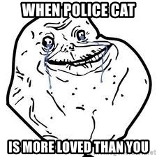 forever alone 2 - when police cat is more loved than you