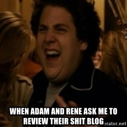 Jonah Hill -  when adam and rene ask me to review their shit blog