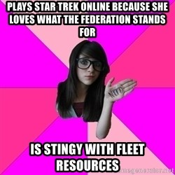Idiot Nerd Girl - Plays Star Trek Online because she loves what the Federation stands for Is stingy with Fleet resources
