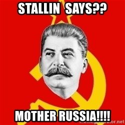 Stalin Says - Stallin  says?? Mother rusSia!!!!