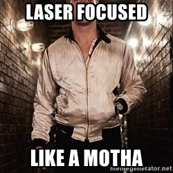 Ryan Gosling  - laser focused  like a motha