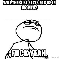 Fuck Yeah - Will there be seats for us in biomed? fuck yeah.