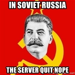 Stalin Says - IN SOVIET RUSSIA the server quit nope