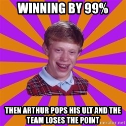 Unlucky Brian Strikes Again - Winning by 99%  Then arthur pops his ulT and the team loses the point