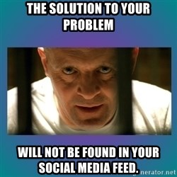 Hannibal lecter - the solution to your problem will not be found in your social media feed.