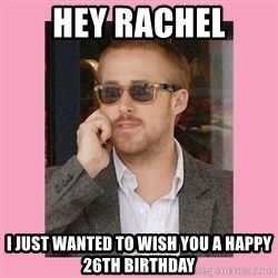 Hey Girl - Hey Rachel I just wanted to wish you a happy 26th birthday