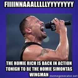 The Rock Catchphrase - Fiiiinnaaalllllyyyyyyyy The homie rich is back in action tonigh to be the homie simontas wingman