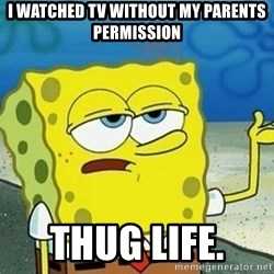 Spongebob I'll have you know meme - I watched tv without my parents permission thug life.
