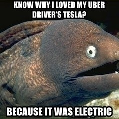 Bad Joke Eel v2.0 - Know why i loved my uber driver's tesla? Because It was electric