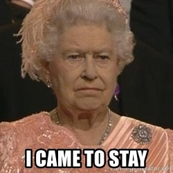 Queen Elizabeth Meme -  I CAME TO STAY