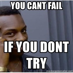 I'm a fucking genius - you cant fail  if you dont    try