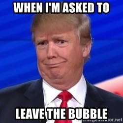 trumpdon'tcare2 - when i'm asked to leave the bubble