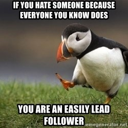 Unpopular Opinion Puffin - if you hate someone because everyone you know does you are an easily lead follower