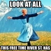 Look at all these - Look at all This free time River St. Has