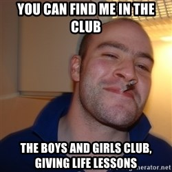 Good Guy Greg - you can find me in the club the boys and girls club, giving life lessons