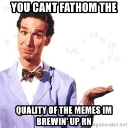 Bill Nye - you cant fathom the  quality of the memes im brewin' up rn