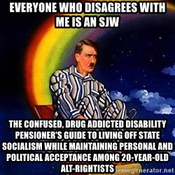 Bed Time Hitler - everyone who disagrees with me is an sjw THE CONFUSED, DRUG ADDICTED DISABILITY PENSIONER'S GUIDE TO LIVING OFF STATE SOCIALISM WHILE MAINTAINING PERSONAL AND POLITICAL ACCEPTANCE AMONG 20-YEAR-OLD ALT-RIGHTISTS