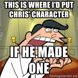 If I had one- Timmy's Dad - This is where i'd put chris' character                      If he made one