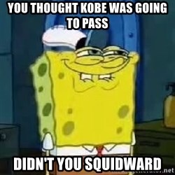 Spongebob Thread - YOU THOUGHT KOBE WAS GOING TO PASS  dIDN'T YOU SQUIDWARD