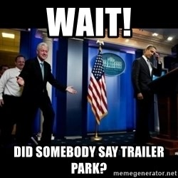 Inappropriate Timing Bill Clinton - Wait! Did somebody say trailer park?