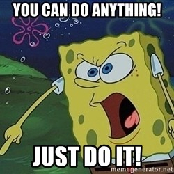 Screaming Spongebob - You can do anything! Just do it!