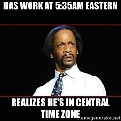 katt williams shocked - Has work at 5:35AM eastern Realizes he's in central Time zone