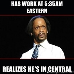 katt williams shocked - Has work at 5:35am eastern  Realizes he's in central