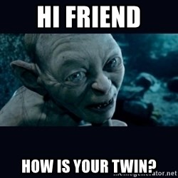 gollum - Hi friend How is your twin?
