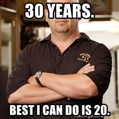 Rick Harrison - 30 years. Best i can do is 20.