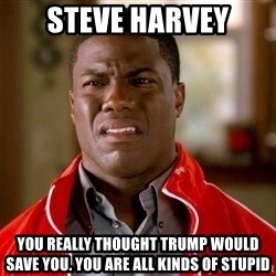 Kevin hart too - STEVE HARVEY you really thought trump would save you. you are all kinds of stupid