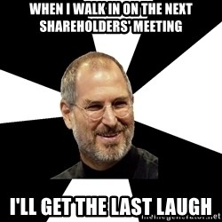 Steve Jobs Says - when i walk in on the next shareholders' meeting i'll get the last laugh